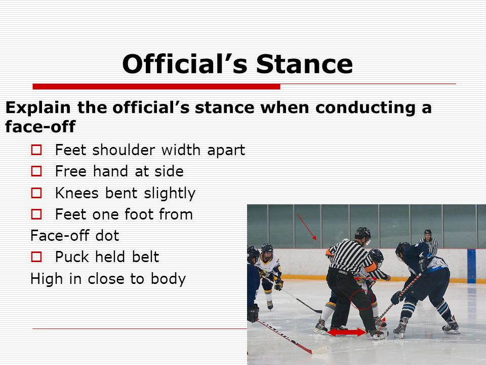 Official's Stance Explain the official's stance when conducting a face-off. Feet shoulder width apart.