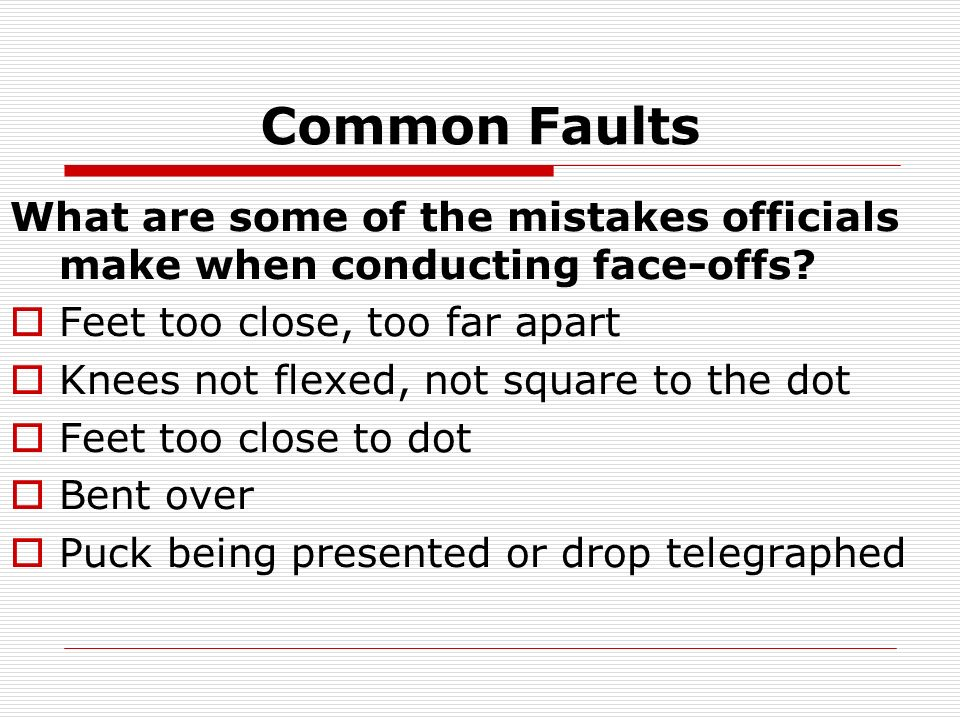 Common Faults What are some of the mistakes officials make when conducting face-offs Feet too close, too far apart.