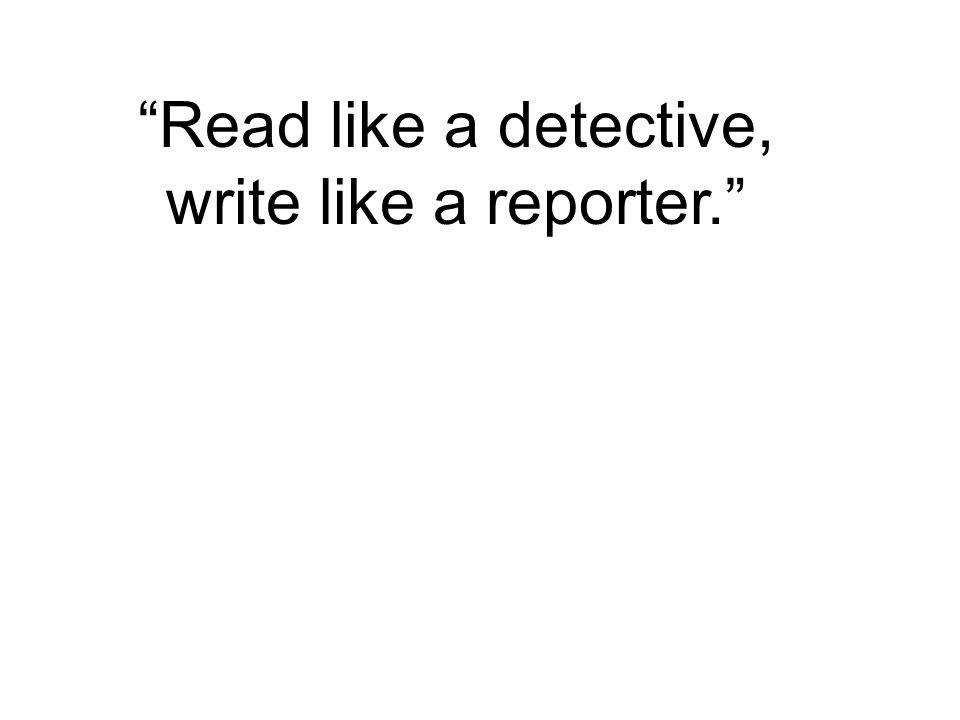 Read like a detective, write like a reporter.