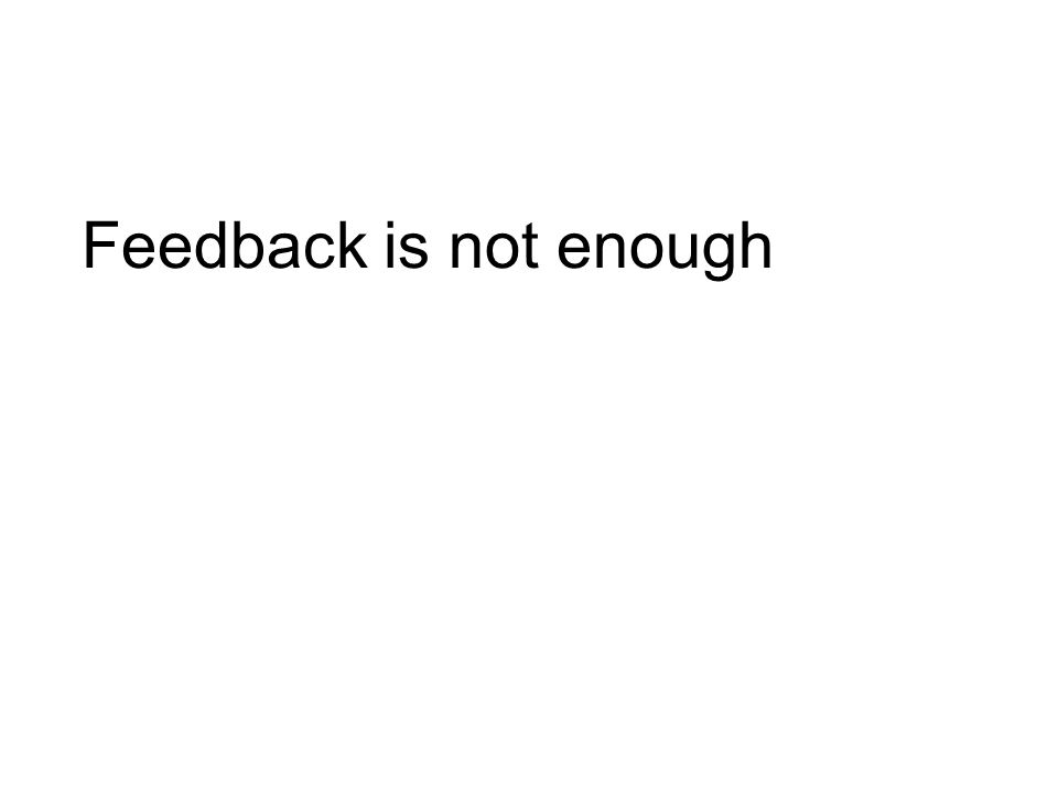 Feedback is not enough