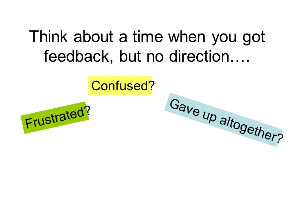 Think about a time when you got feedback, but no direction….
