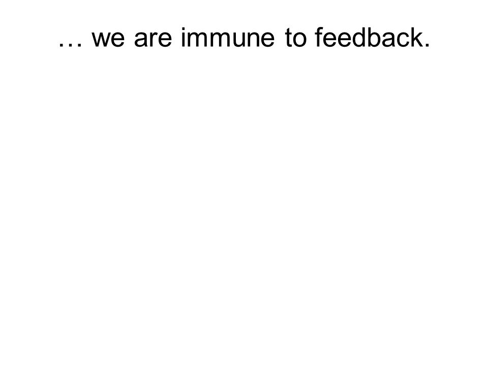 … we are immune to feedback.