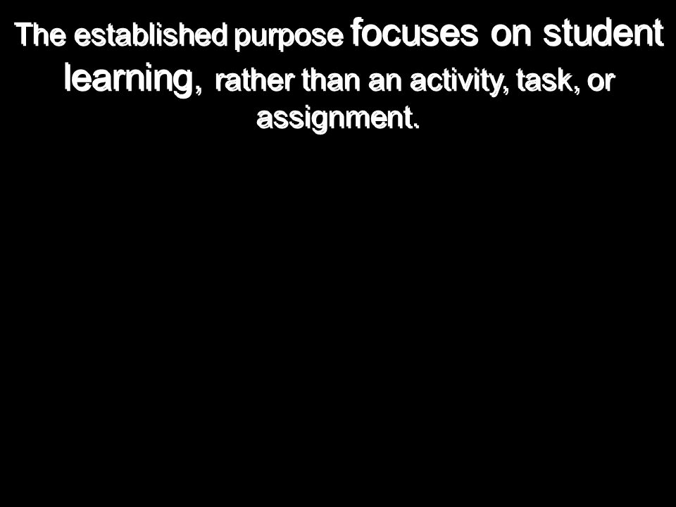 The established purpose focuses on student learning, rather than an activity, task, or assignment.