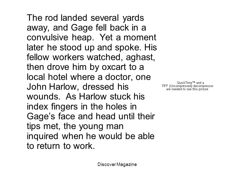 The rod landed several yards away, and Gage fell back in a convulsive heap. Yet a moment later he stood up and spoke. His fellow workers watched, aghast, then drove him by oxcart to a local hotel where a doctor, one John Harlow, dressed his wounds. As Harlow stuck his index fingers in the holes in Gage's face and head until their tips met, the young man inquired when he would be able to return to work.