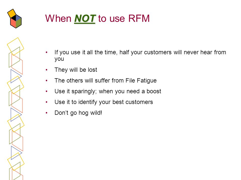 When NOT to use RFM If you use it all the time, half your customers will never hear from you. They will be lost.
