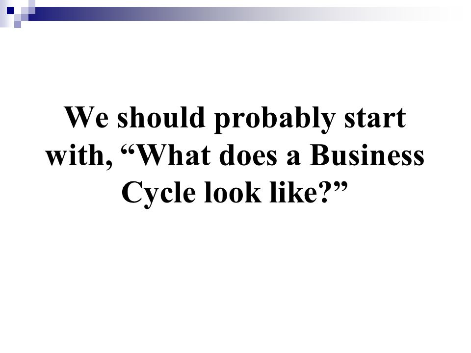 We should probably start with, What does a Business Cycle look like