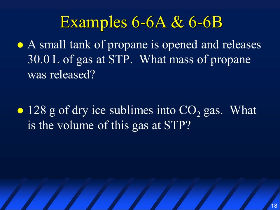 Examples 6-6A & 6-6B A small tank of propane is opened and releases 30.0 L of gas at STP. What mass of propane was released