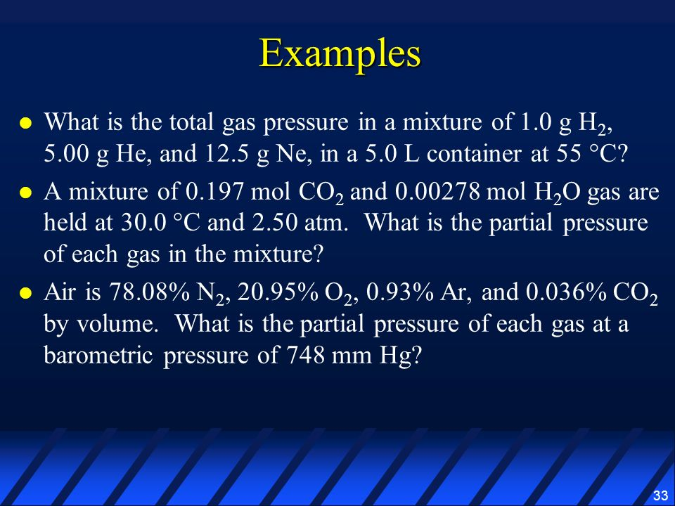 Examples What is the total gas pressure in a mixture of 1.0 g H2, 5.00 g He, and 12.5 g Ne, in a 5.0 L container at 55 °C