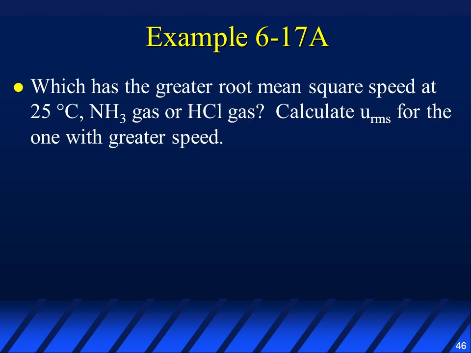 Example 6-17A Which has the greater root mean square speed at 25 °C, NH3 gas or HCl gas.