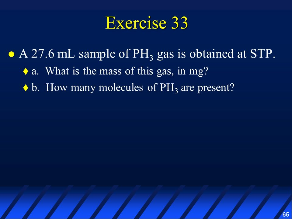Exercise 33 A 27.6 mL sample of PH3 gas is obtained at STP.