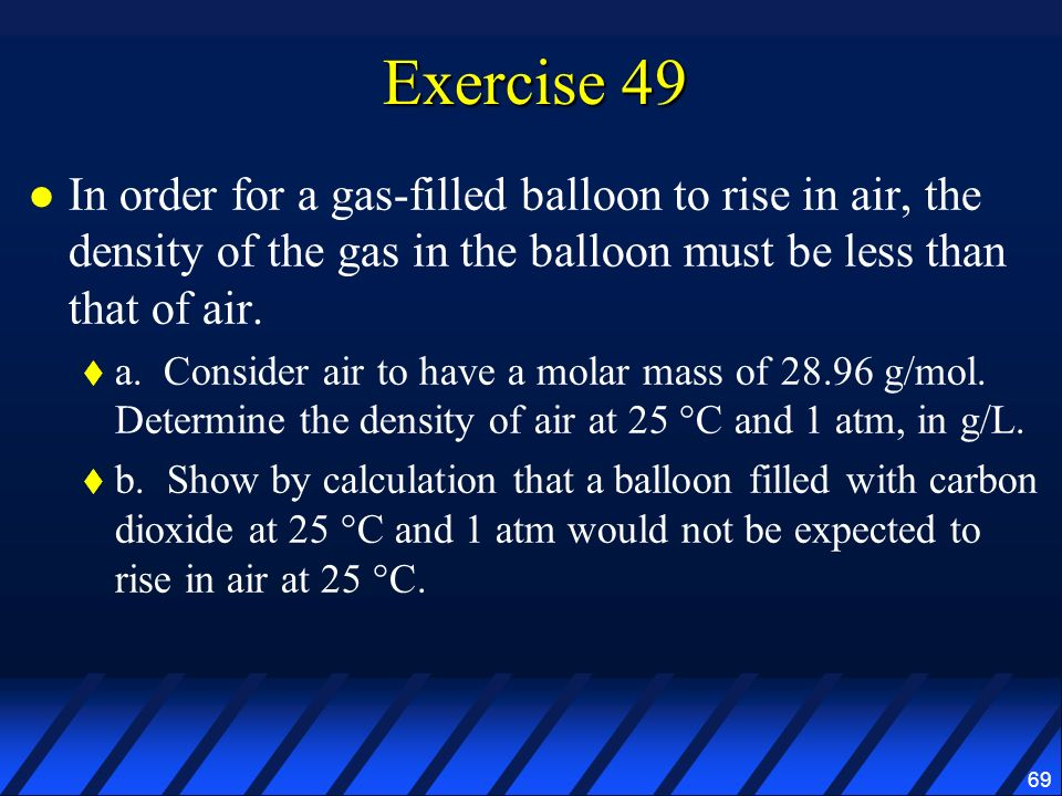 Exercise 49 In order for a gas-filled balloon to rise in air, the density of the gas in the balloon must be less than that of air.