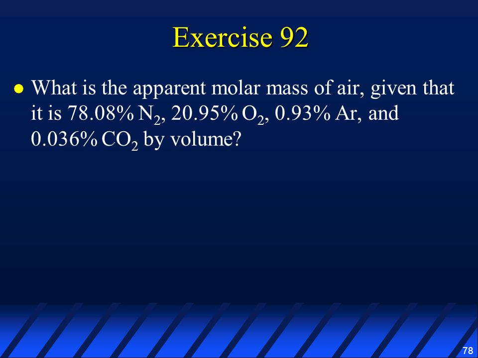 Exercise 92 What is the apparent molar mass of air, given that it is 78.08% N2, 20.95% O2, 0.93% Ar, and 0.036% CO2 by volume