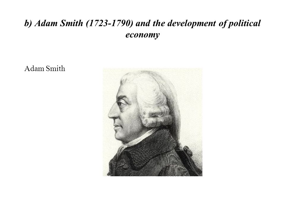 b) Adam Smith (1723-1790) and the development of political economy
