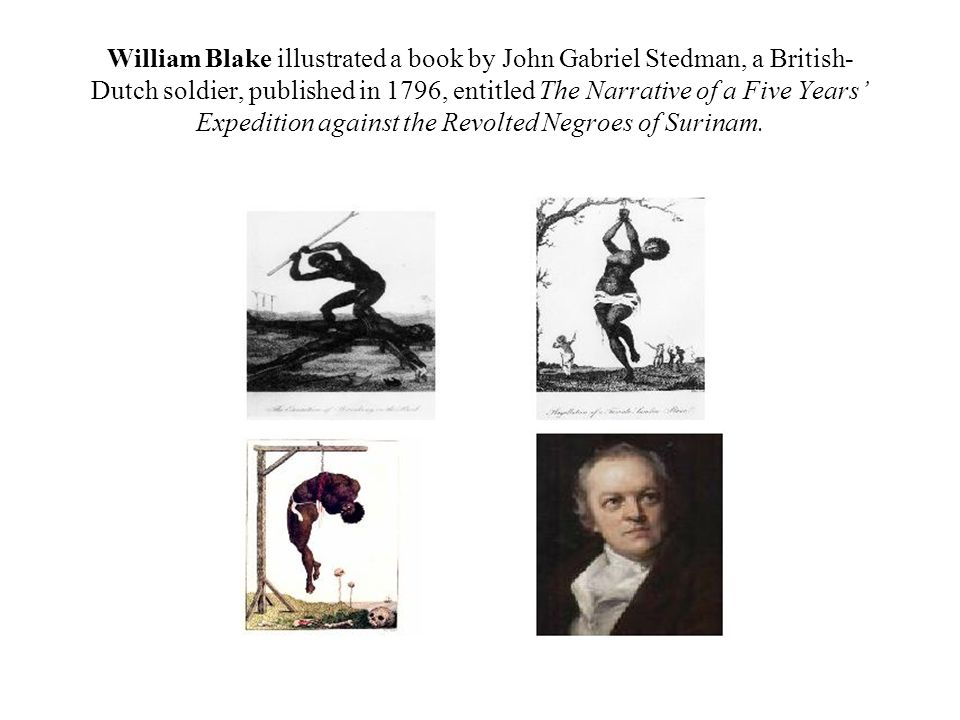 William Blake illustrated a book by John Gabriel Stedman, a British-Dutch soldier, published in 1796, entitled The Narrative of a Five Years' Expedition against the Revolted Negroes of Surinam.