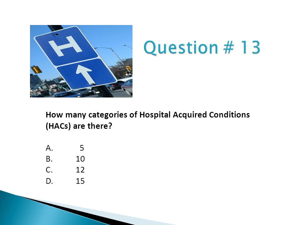 Question # 13 How many categories of Hospital Acquired Conditions (HACs) are there A. 5. B. 10.