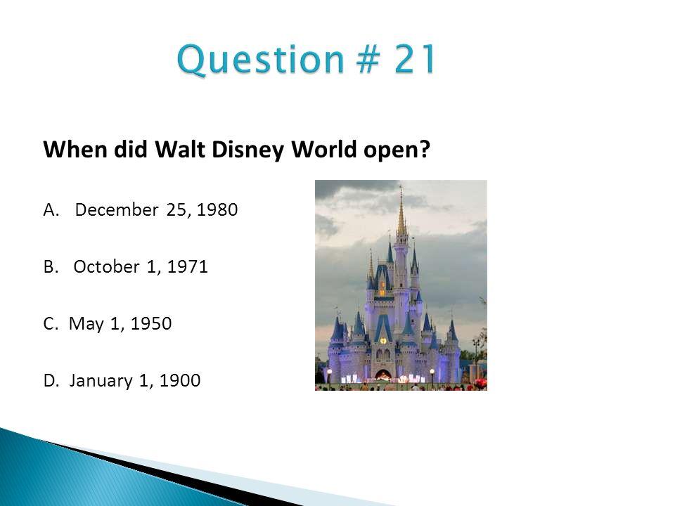 Question # 21 When did Walt Disney World open A. December 25, 1980