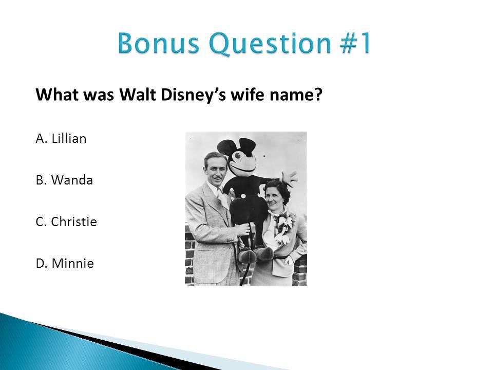 Bonus Question #1 What was Walt Disney's wife name A. Lillian