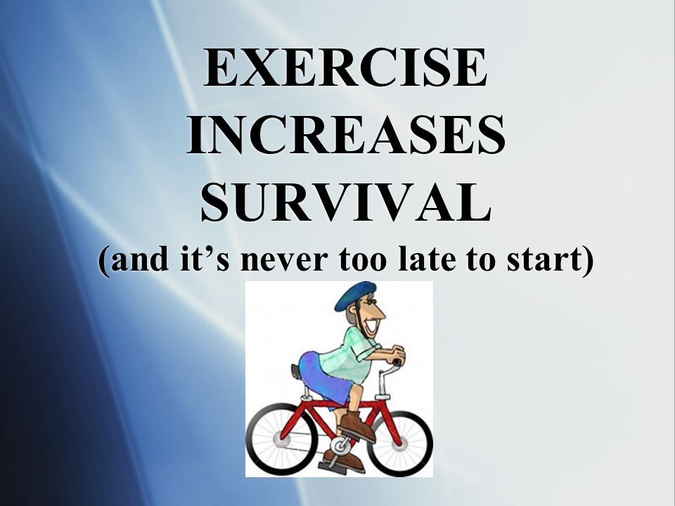EXERCISE INCREASES SURVIVAL (and it's never too late to start)