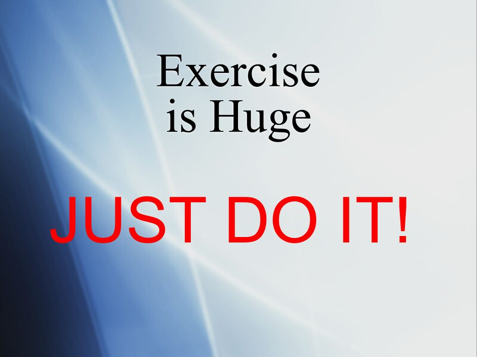 Exercise is Huge JUST DO IT!