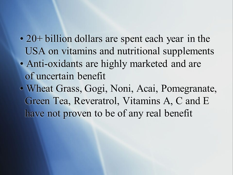 • 20+ billion dollars are spent each year in the USA on vitamins and nutritional supplements • Anti-oxidants are highly marketed and are of uncertain benefit • Wheat Grass, Gogi, Noni, Acai, Pomegranate, Green Tea, Reveratrol, Vitamins A, C and E have not proven to be of any real benefit