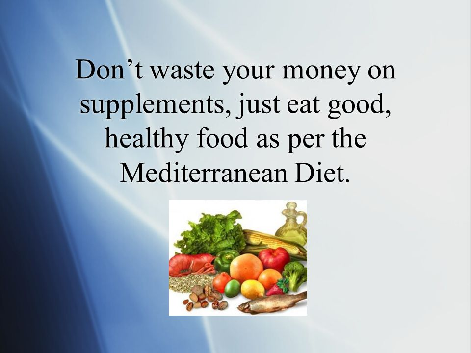 Don't waste your money on supplements, just eat good, healthy food as per the Mediterranean Diet.