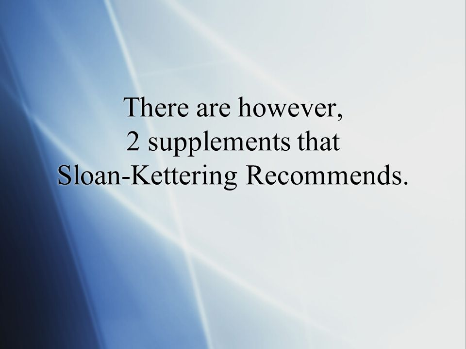 There are however, 2 supplements that Sloan-Kettering Recommends.