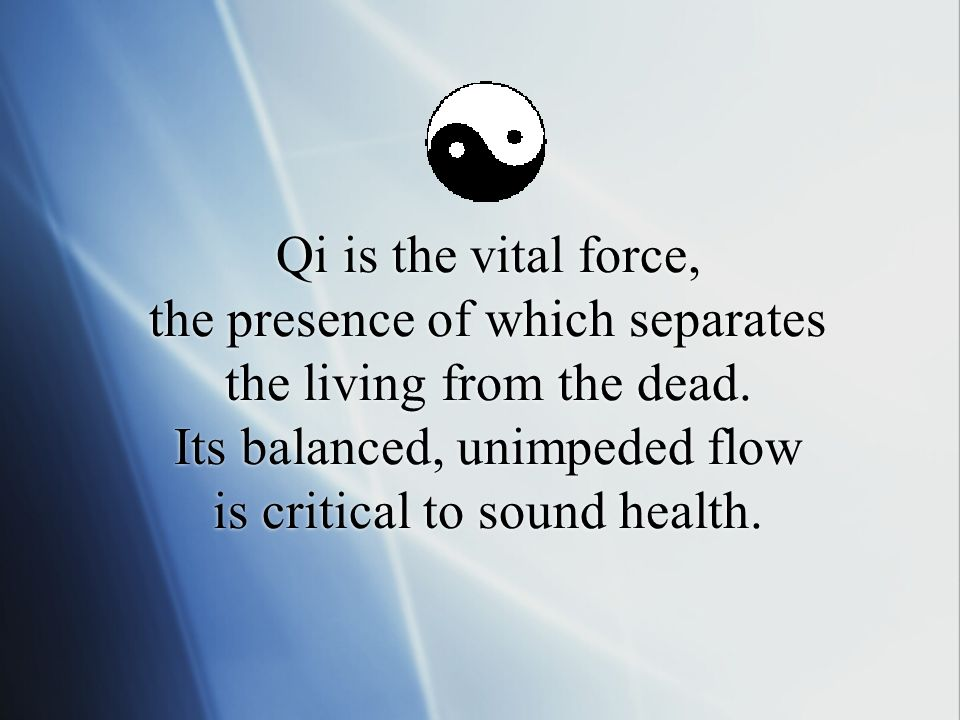Qi is the vital force, the presence of which separates the living from the dead.