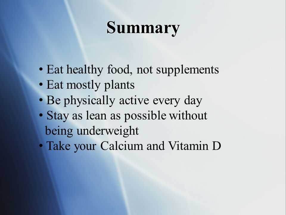 Summary • Eat healthy food, not supplements • Eat mostly plants