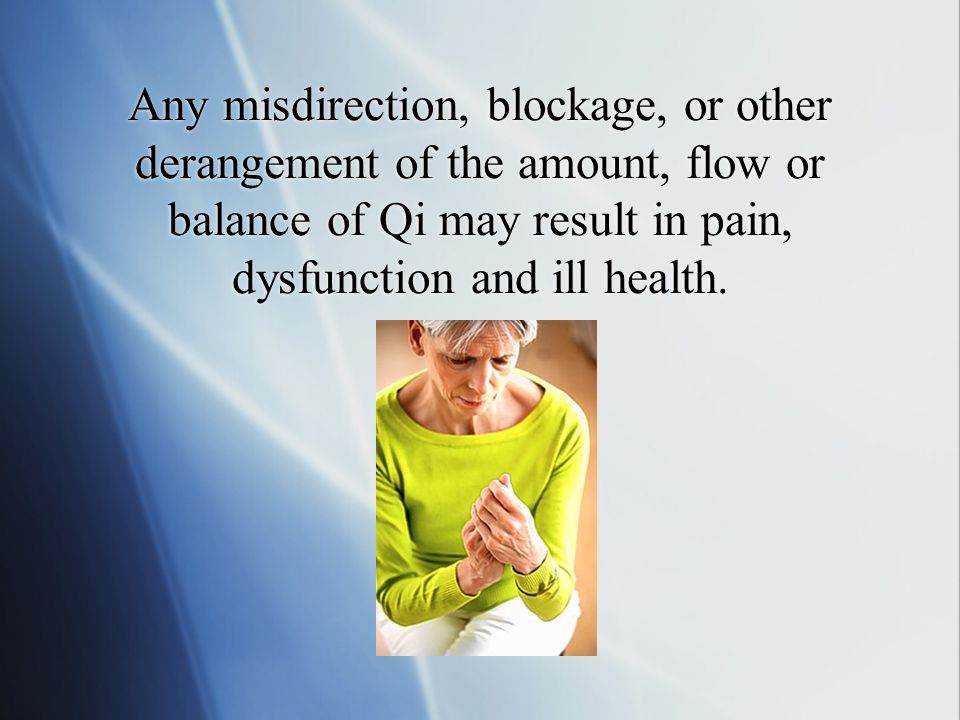 Any misdirection, blockage, or other derangement of the amount, flow or balance of Qi may result in pain, dysfunction and ill health.