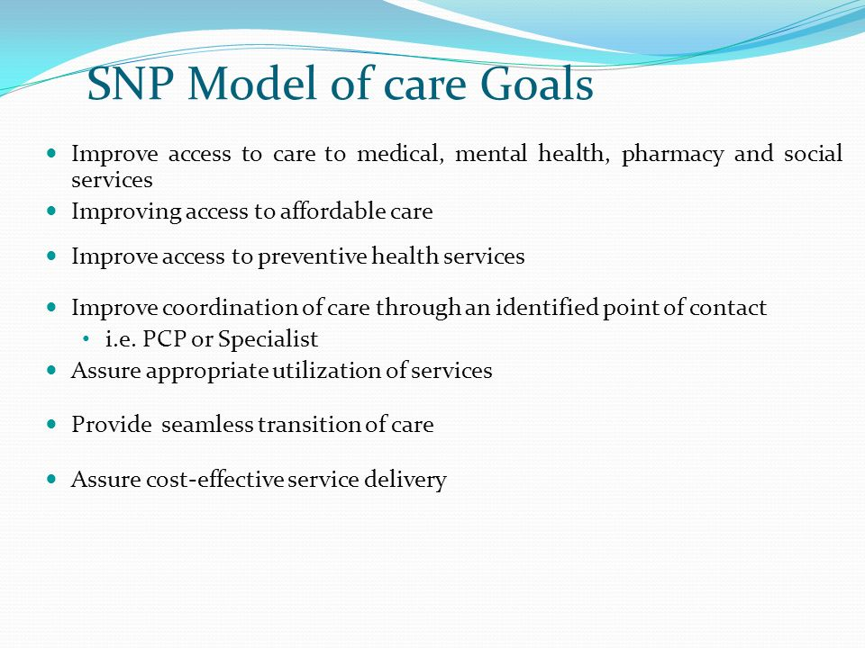 SNP Model of care Goals Improve access to care to medical, mental health, pharmacy and social services.
