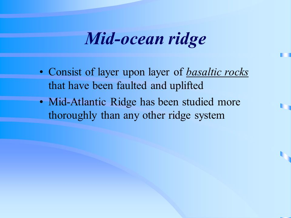 Mid-ocean ridge Consist of layer upon layer of basaltic rocks that have been faulted and uplifted.