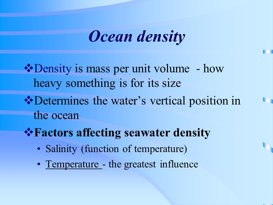 Ocean densityDensity is mass per unit volume - how heavy something is for its size. Determines the water's vertical position in the ocean.
