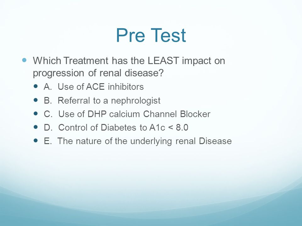 Pre Test Which Treatment has the LEAST impact on progression of renal disease A. Use of ACE inhibitors.