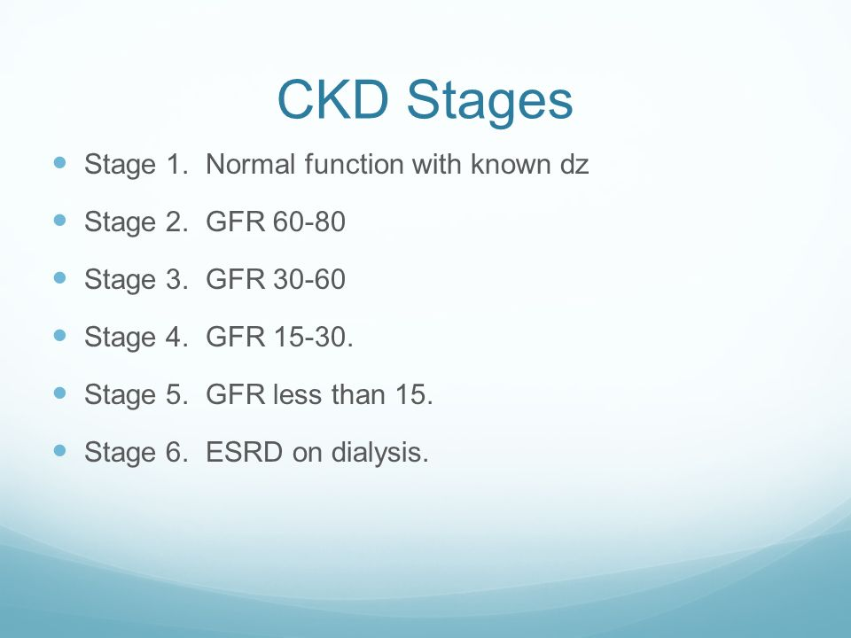 CKD Stages Stage 1. Normal function with known dz Stage 2. GFR 60-80