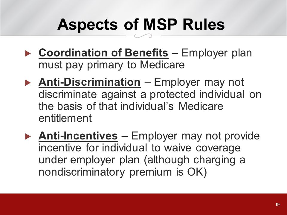 Aspects of MSP Rules Coordination of Benefits – Employer plan must pay primary to Medicare.