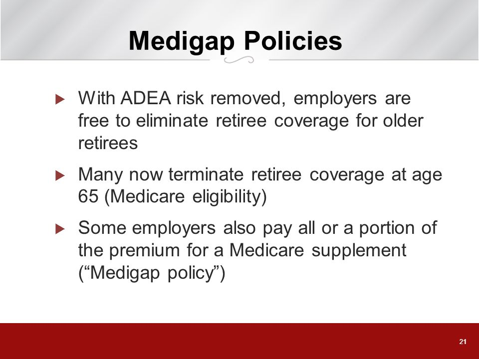 Medigap Policies With ADEA risk removed, employers are free to eliminate retiree coverage for older retirees.