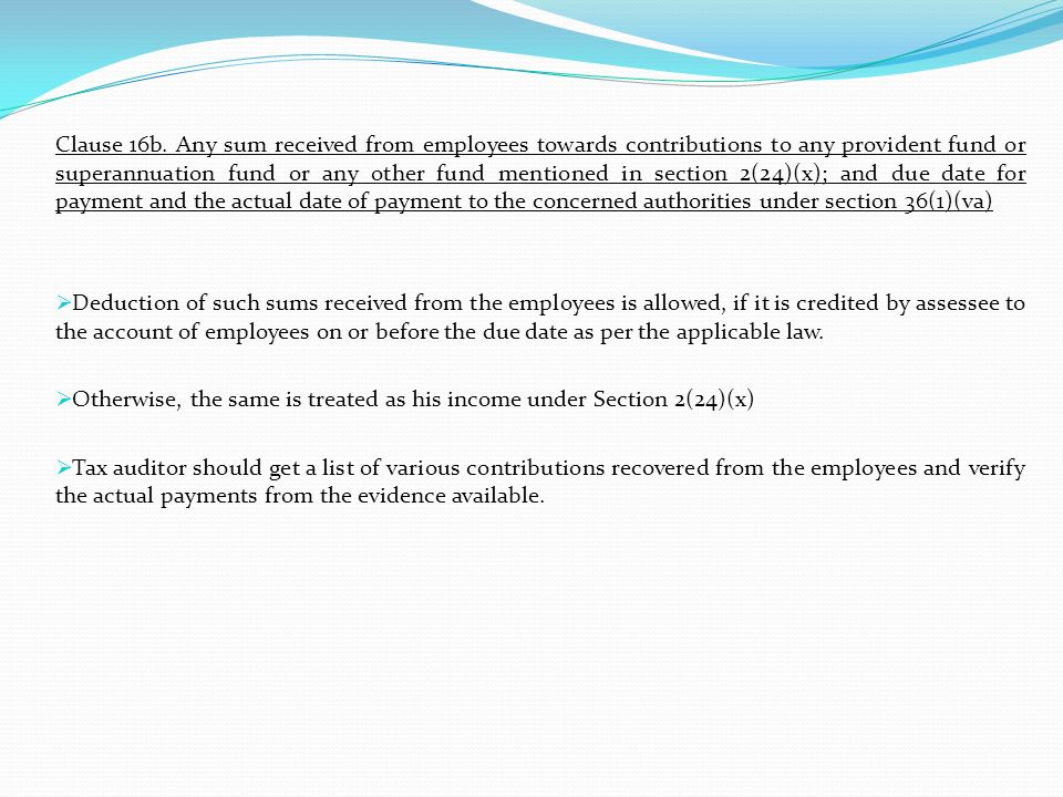 Clause 16b. Any sum received from employees towards contributions to any provident fund or superannuation fund or any other fund mentioned in section 2(24)(x); and due date for payment and the actual date of payment to the concerned authorities under section 36(1)(va)