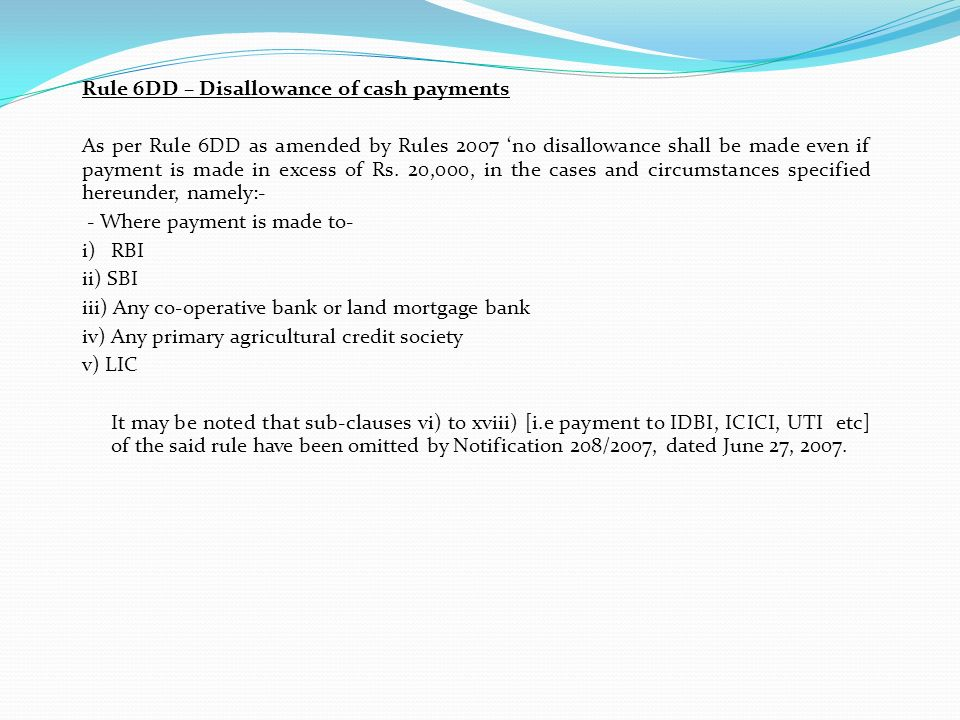 Rule 6DD – Disallowance of cash payments As per Rule 6DD as amended by Rules 2007 'no disallowance shall be made even if payment is made in excess of Rs.