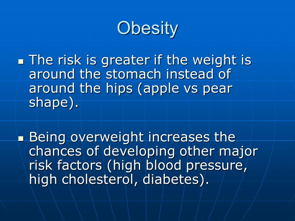 ObesityThe risk is greater if the weight is around the stomach instead of around the hips (apple vs pear shape).