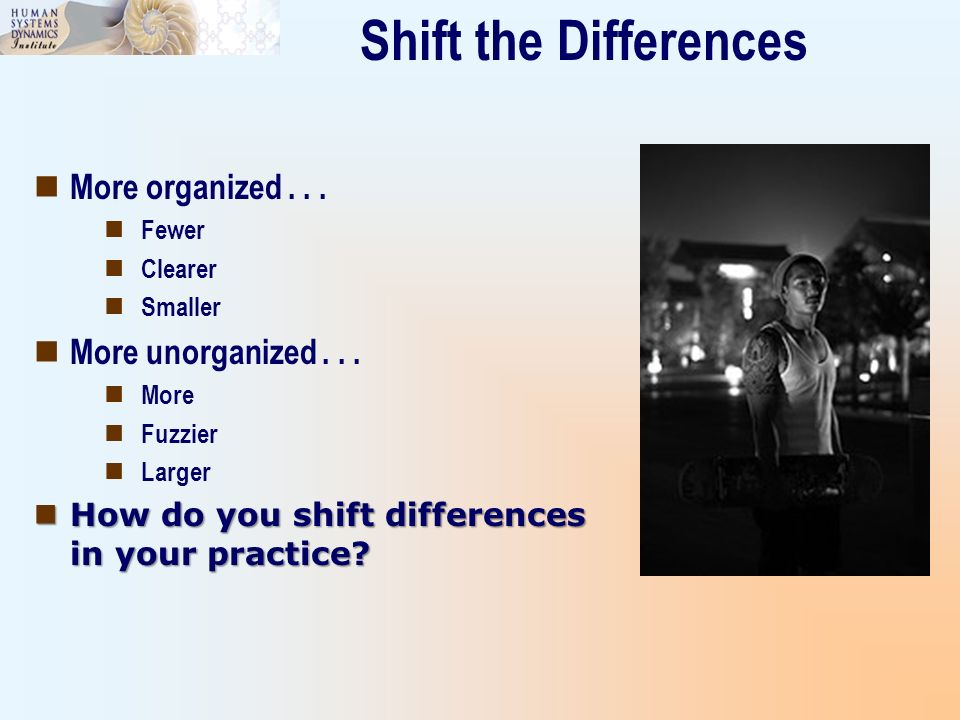 Shift the Differences More organized . . . More unorganized . . .