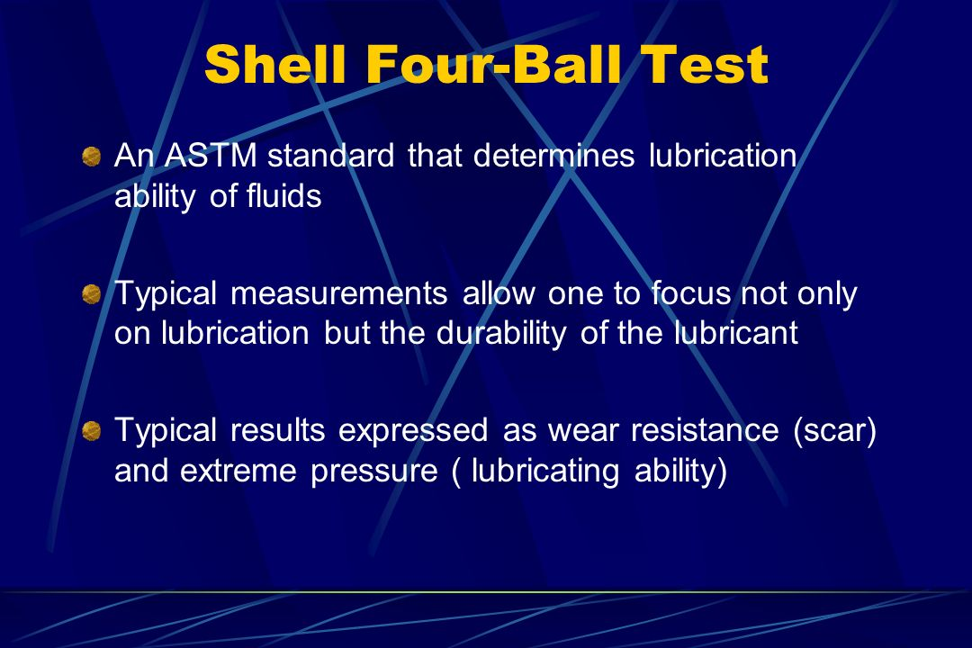 Shell Four-Ball Test An ASTM standard that determines lubrication ability of fluids.