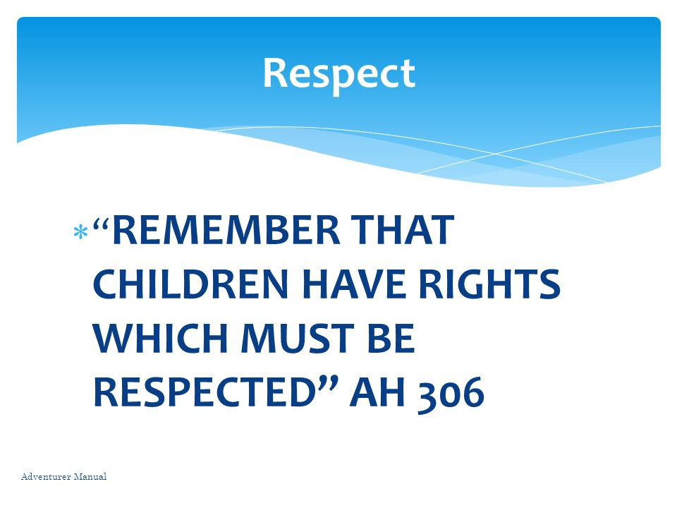 Respect REMEMBER THAT CHILDREN HAVE RIGHTS WHICH MUST BE RESPECTED AH 306. Parents should practice what they preach, Show respect to the children.