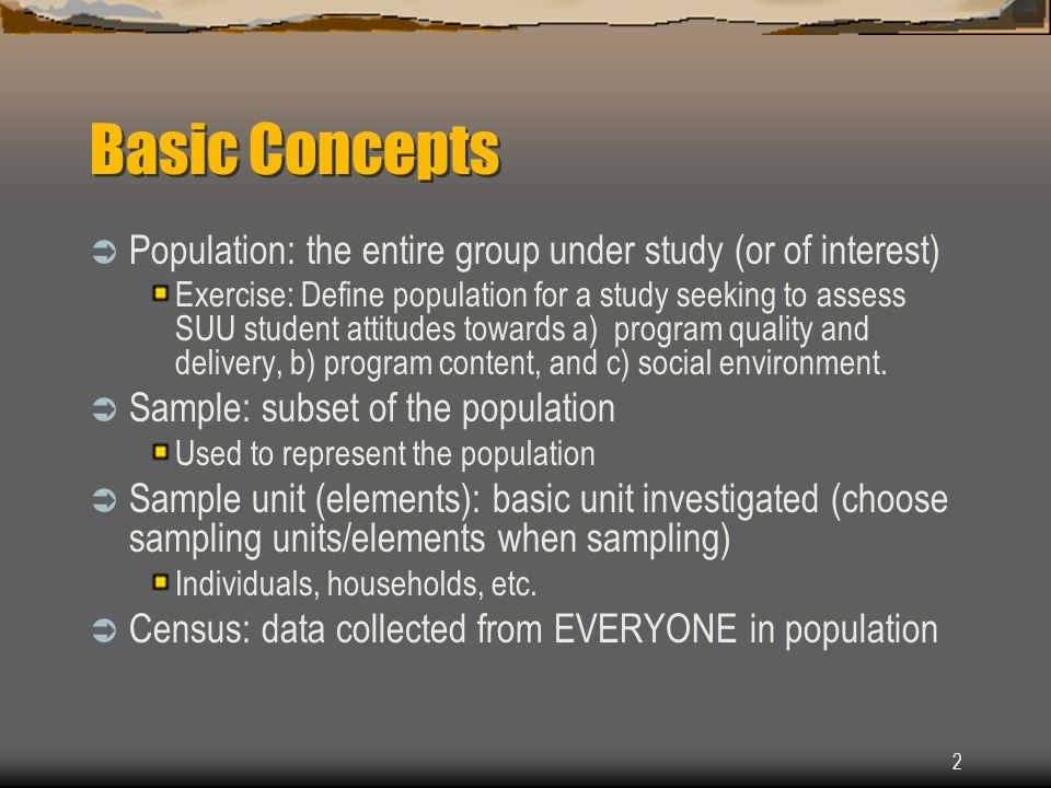 Basic Concepts Population: the entire group under study (or of interest)