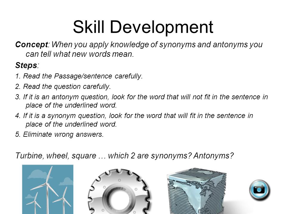 Skill Development Concept: When you apply knowledge of synonyms and antonyms you can tell what new words mean.