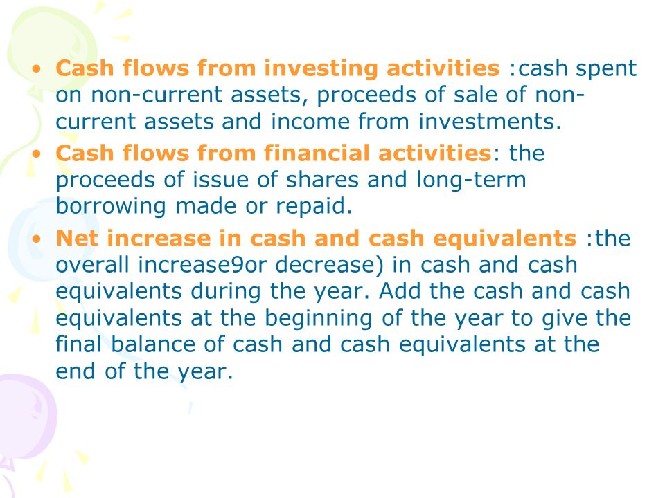 Cash flows from investing activities :cash spent on non-current assets, proceeds of sale of non-current assets and income from investments.