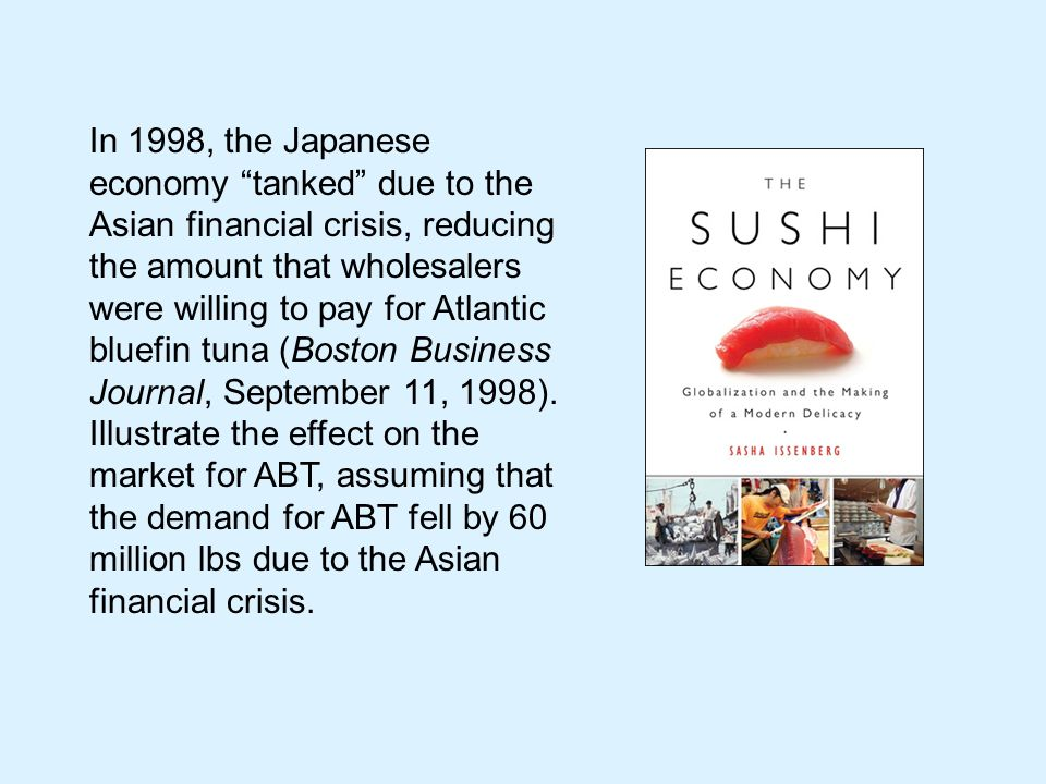 In 1998, the Japanese economy tanked due to the Asian financial crisis, reducing the amount that wholesalers were willing to pay for Atlantic bluefin tuna (Boston Business Journal, September 11, 1998).