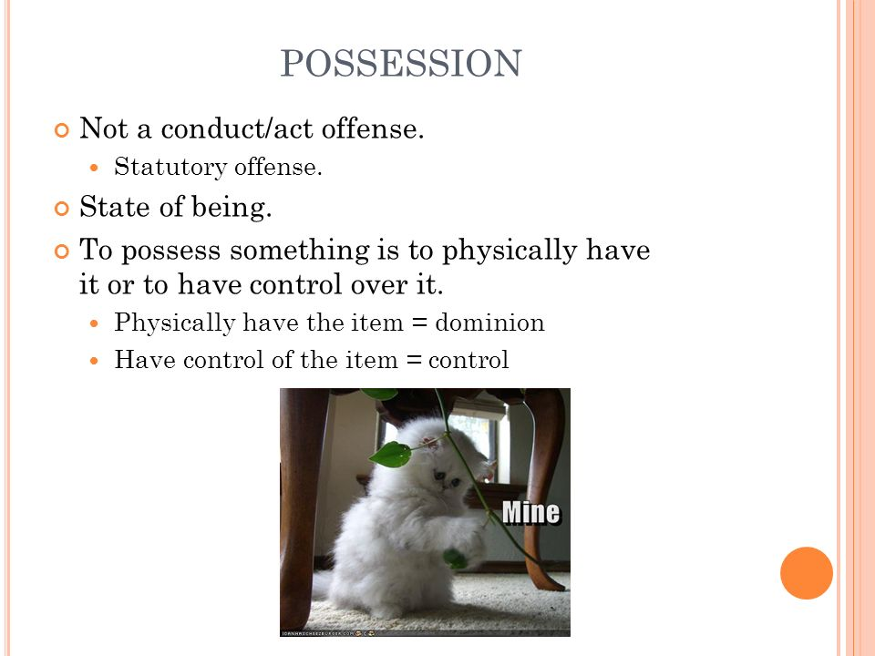 POSSESSION Not a conduct/act offense. State of being.