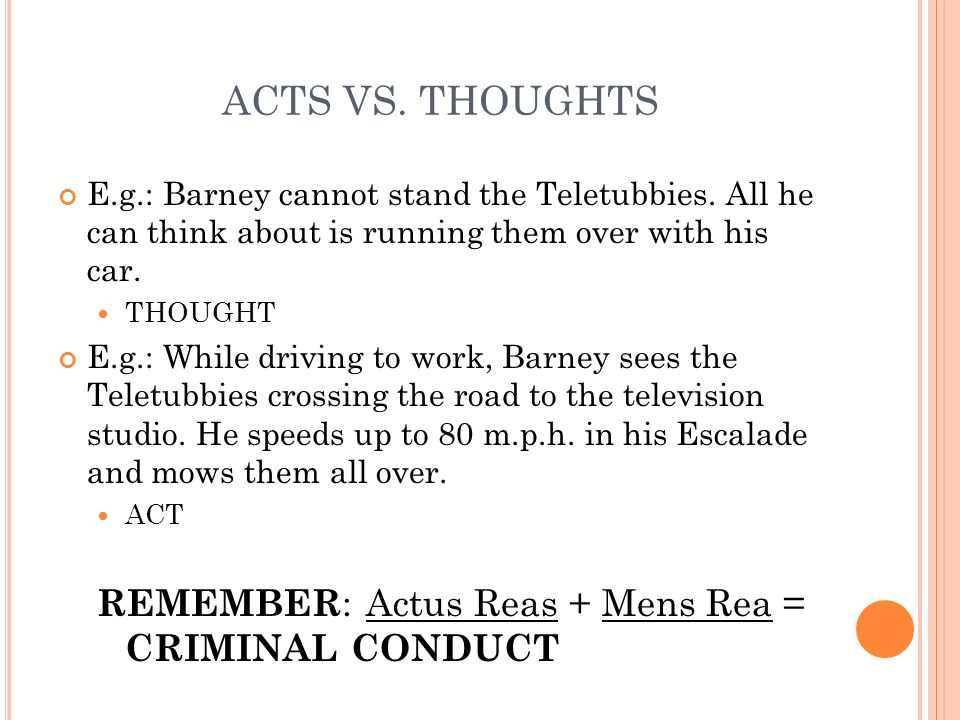 ACTS VS. THOUGHTS REMEMBER: Actus Reas + Mens Rea = CRIMINAL CONDUCT