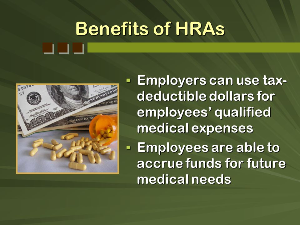 Benefits of HRAs Employers can use tax-deductible dollars for employees' qualified medical expenses.