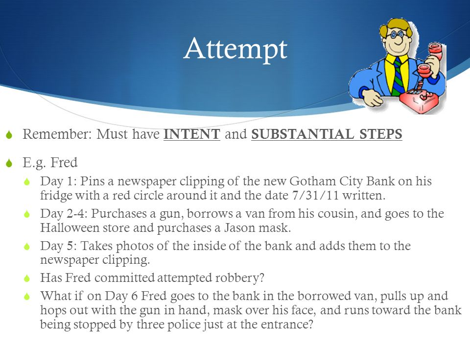 Attempt Remember: Must have INTENT and SUBSTANTIAL STEPS E.g. Fred